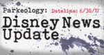 Parkeology: Disney News Update 6/30/17
